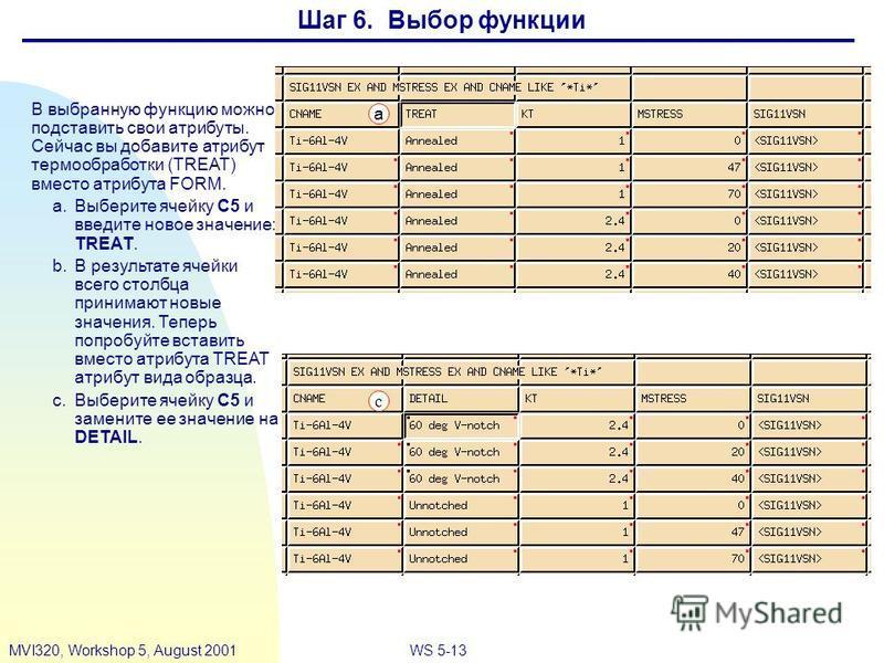 WS 5-13MVI320, Workshop 5, August 2001 Шаг 6. Выбор функции В выбранную функцию можно подставить свои атрибуты. Сейчас вы добавите атрибут термообработки (TREAT) вместо атрибута FORM. a.Выберите ячейку C5 и введите новое значение: TREAT. b.В результа