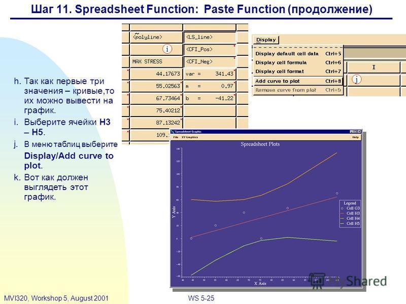 WS 5-25MVI320, Workshop 5, August 2001 Шаг 11. Spreadsheet Function: Paste Function (продолжение) h.Так как первые три значения – кривые,то их можно вывести на график. i.Выберите ячейки H3 – H5. j. В меню таблиц выберите Display/Add curve to plot. k.