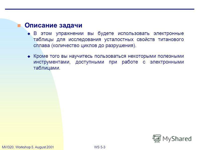 WS 5-3MVI320, Workshop 5, August 2001 n Описание задачи u В этом упражнении вы будете использовать электронные таблицы для исследования усталостных свойств титанового сплава (количество циклов до разрушения). u Кроме того вы научитесь пользоваться не