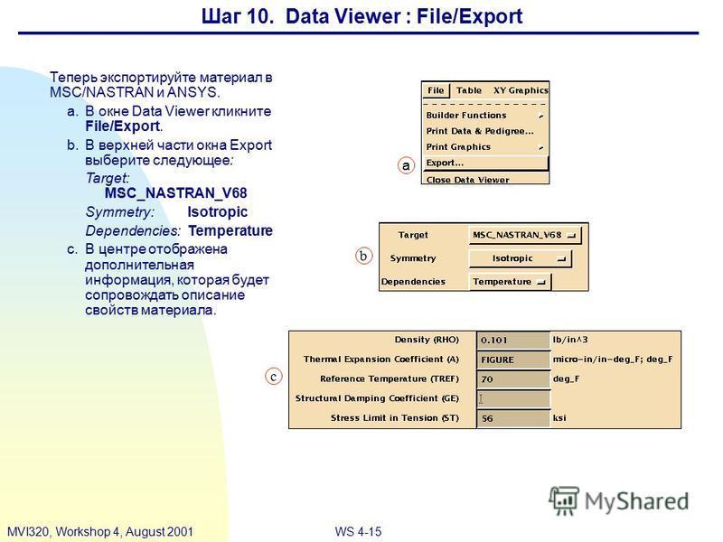 WS 4-15MVI320, Workshop 4, August 2001 Шаг 10. Data Viewer : File/Export Теперь экспортируйте материал в MSC/NASTRAN и ANSYS. a.В окне Data Viewer кликните File/Export. b.В верхней части окна Export выберите следующее: Target: MSC_NASTRAN_V68 Symmetr