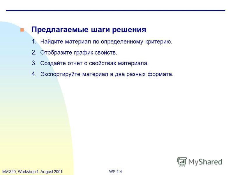 WS 4-4MVI320, Workshop 4, August 2001 n Предлагаемые шаги решения 1. Найдите материал по определенному критерию. 2. Отобразите график свойств. 3. Создайте отчет о свойствах материала. 4. Экспортируйте материал в два разных формата.