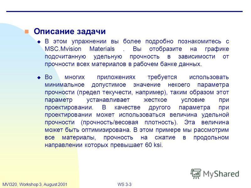 WS 3-3MVI320, Workshop 3, August 2001 n Описание задачи u В этом упражнении вы более подробно познакомитесь с MSC.Mvision Materials. Вы отобразите на графике подсчитанную удельную прочность в зависимости от прочности всех материалов в рабочем банке д