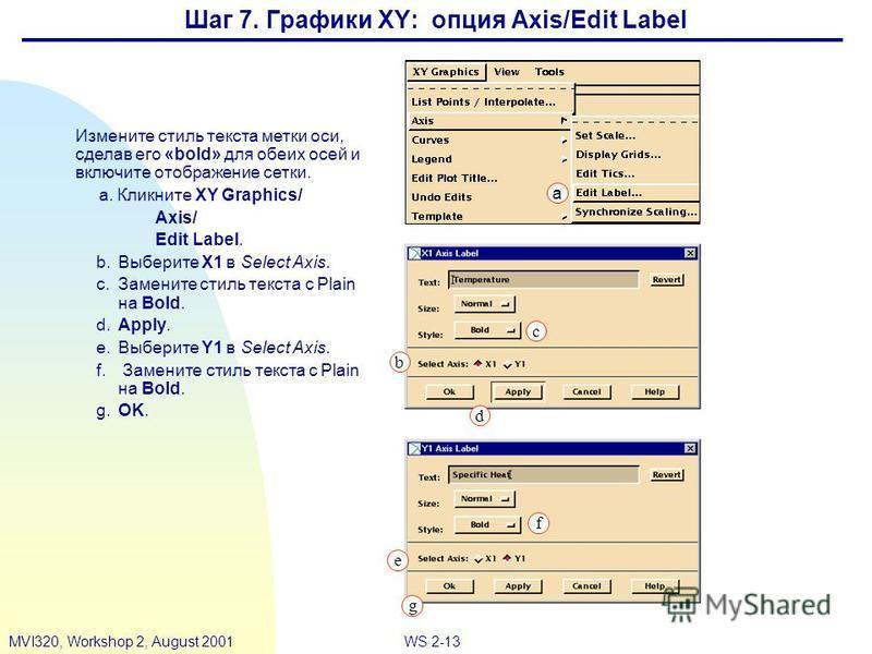 WS 2-13MVI320, Workshop 2, August 2001 Шаг 7. Графики XY: опция Axis/Edit Label Измените стиль текста метки оси, сделав его «bold» для обеих осей и включите отображение сетки. a. Кликните XY Graphics/ Axis/ Edit Label. b.Выберите X1 в Select Axis. c.