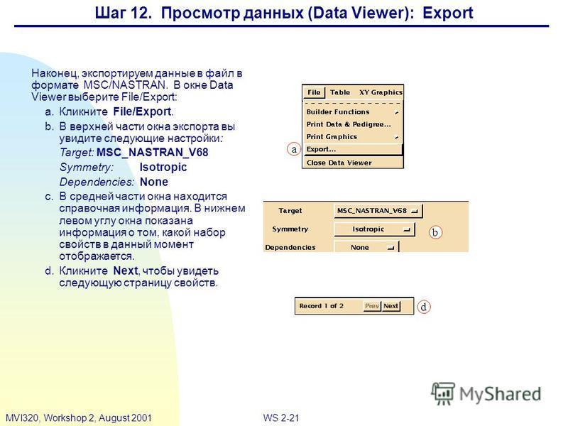 WS 2-21MVI320, Workshop 2, August 2001 Шаг 12. Просмотр данных (Data Viewer): Export Наконец, экспортируем данные в файл в формате MSC/NASTRAN. В окне Data Viewer выберите File/Export: a.Кликните File/Export. b.В верхней части окна экспорта вы увидит
