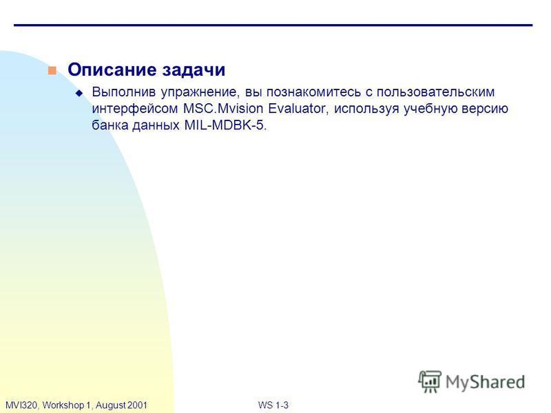 WS 1-3MVI320, Workshop 1, August 2001 n Описание задачи u Выполнив упражнение, вы познакомитесь с пользовательским интерфейсом MSC.Mvision Evaluator, используя учебную версию банка данных MIL-MDBK-5.