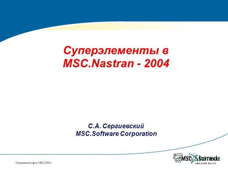 Московский офис MSC 2005 г. Суперэлементы в MSC.Nastran - 2004 С.А. Сергиевский MSC.Software Corporation