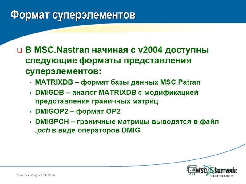 Московский офис MSC 2005 г. Формат суперэлементов В MSC.Nastran начиная с v2004 доступны следующие форматы представления суперэлементов: MATRIXDB – формат базы данных MSC.Patran DMIGDB – аналог MATRIXDB с модификацией представления граничных матриц D