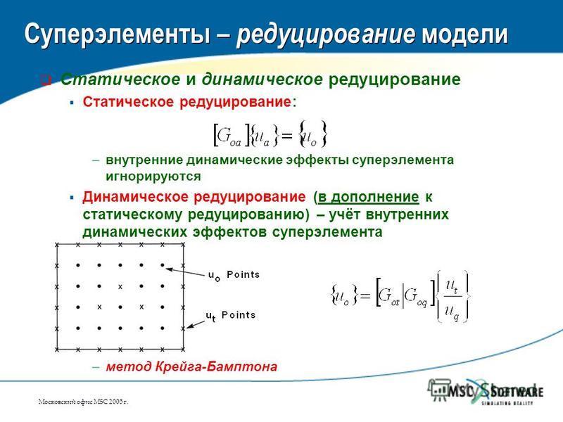 Московский офис MSC 2005 г. Суперэлементы – редуцирование модели Статическое и динамическое редуцирование Статическое редуцирование: –внутренние динамические эффекты супер элемента игнорируются Динамическое редуцирование (в дополнение к статическому