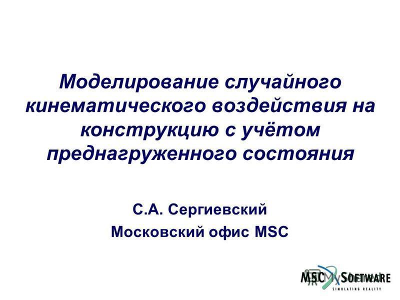 Моделирование случайного кинематического воздействия на конструкцию с учётом пред нагруженного состояния С.А. Сергиевский Московский офис MSC