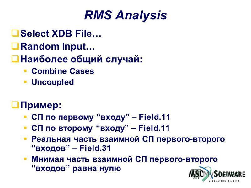 RMS Analysis Select XDB File… Random Input… Наиболее общий случай: Combine Cases Uncoupled Пример: СП по первому входу – Field.11 СП по второму входу – Field.11 Реальная часть взаимной СП первого-второго входов – Field.31 Мнимая часть взаимной СП пер