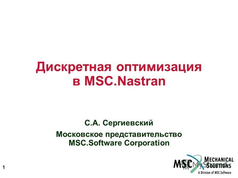 1 Дискретная оптимизация в MSC.Nastran С.А. Сергиевский Московское представительство MSC.Software Corporation