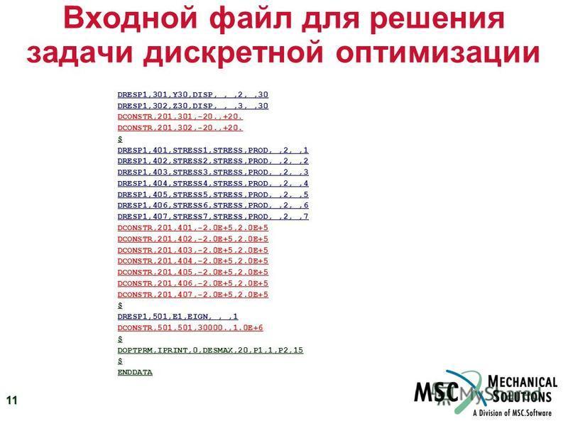 11 Входной файл для решения задачи дискретной оптимизации DRESP1,301,Y30,DISP,,,2,,30 DRESP1,302,Z30,DISP,,,3,,30 DCONSTR,201,301,-20.,+20. DCONSTR,201,302,-20.,+20. $ DRESP1,401,STRESS1,STRESS,PROD,,2,,1 DRESP1,402,STRESS2,STRESS,PROD,,2,,2 DRESP1,4