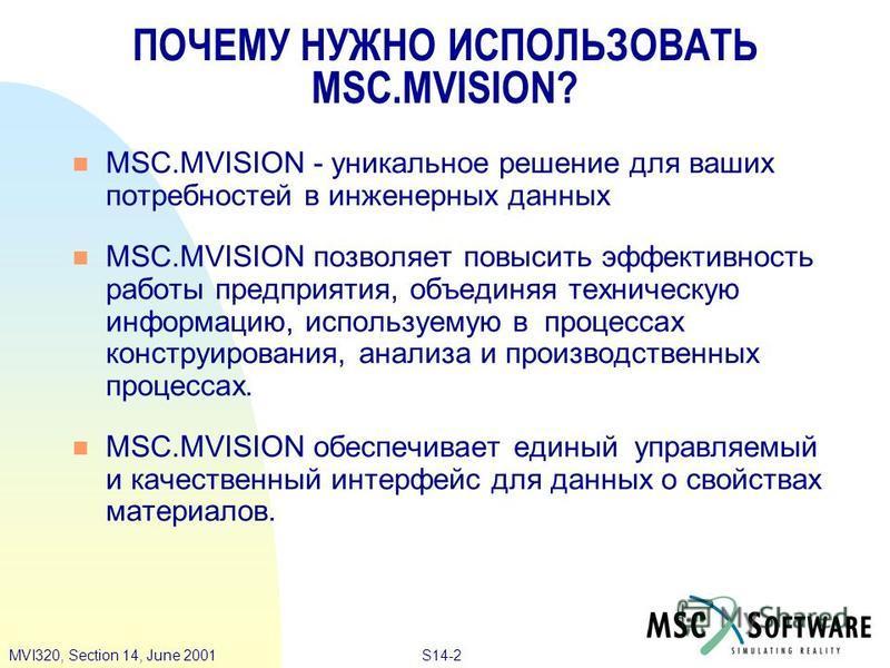S14-2MVI320, Section 14, June 2001 ПОЧЕМУ НУЖНО ИСПОЛЬЗОВАТЬ MSC.MVISION? n MSC.MVISION - уникальное решение для ваших потребностей в инженерных данных MSC.MVISION позволяет повысить эффективность работы предприятия, объединяя техническую информацию,