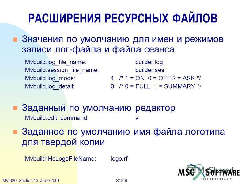 S13-6MVI320, Section 13, June 2001 n Значения по умолчанию для имен и режимов записи лог-файла и файла сеанса Mvbuild.log_file_name:builder.log Mvbuild.session_file_name:builder.ses Mvbuild.log_mode:1 /* 1 = ON 0 = OFF 2 = ASK */ Mvbuild.log_detail:0