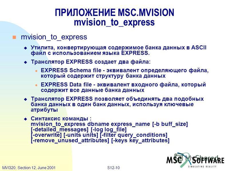 S12-10MVI320, Section 12, June 2001 mvision_to_express Утилита, конвертирующая содержимое банка данных в ASCII файл с использованием языка EXPRESS. Транслятор EXPRESS создает два файла: EXPRESS Schema file - эквивалент определяющего файла, который со