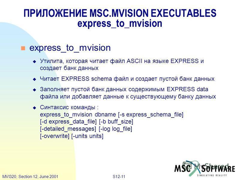 S12-11MVI320, Section 12, June 2001 ПРИЛОЖЕНИЕ MSC.MVISION EXECUTABLES express_to_mvision express_to_mvision Утилита, которая читает файл ASCII на языке EXPRESS и создает банк данных Читает EXPRESS schema файл и создает пустой банк данных Заполняет п