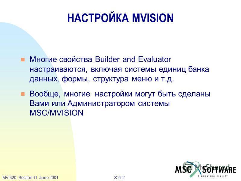 S11-2MVI320, Section 11, June 2001 Многие свойства Builder and Evaluator настраиваются, включая системы единиц банка данных, формы, структура меню и т.д. Вообще, многие настройки могут быть сделаны Вами или Администратором системы MSC/MVISION НАСТРОЙ