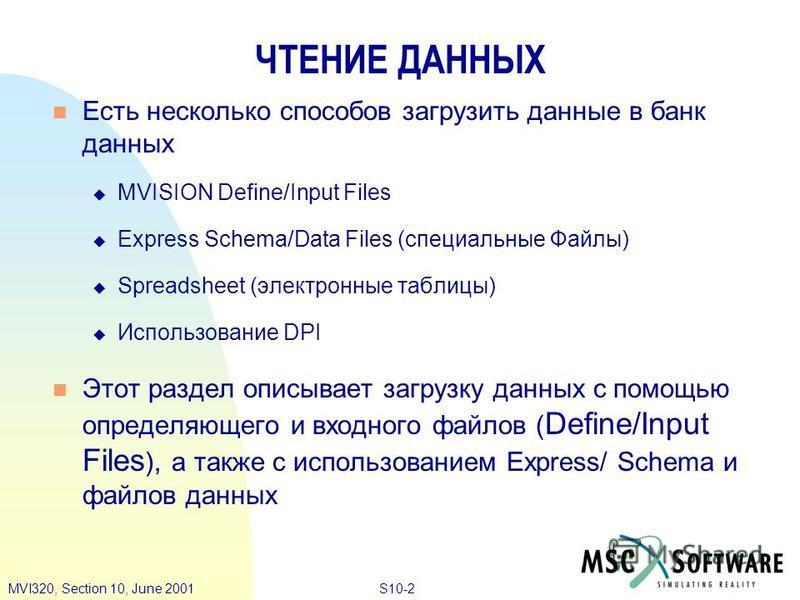 S10-2MVI320, Section 10, June 2001 ЧТЕНИЕ ДАННЫХ Есть несколько способов загрузить данные в банк данных MVISION Define/Input Files Express Schema/Data Files (специальные Файлы) Spreadsheet (электронные таблицы) Использование DPI Этот раздел описывает