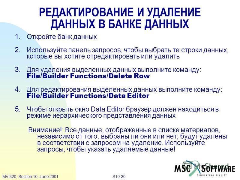 S10-20MVI320, Section 10, June 2001 РЕДАКТИРОВАНИЕ И УДАЛЕНИЕ ДАННЫХ В БАНКЕ ДАННЫХ 1. Откройте банк данных 2. Используйте панель запросов, чтобы выбрать те строки данных, которые вы хотите отредактировать или удалить 3. Для удаления выделенных данны