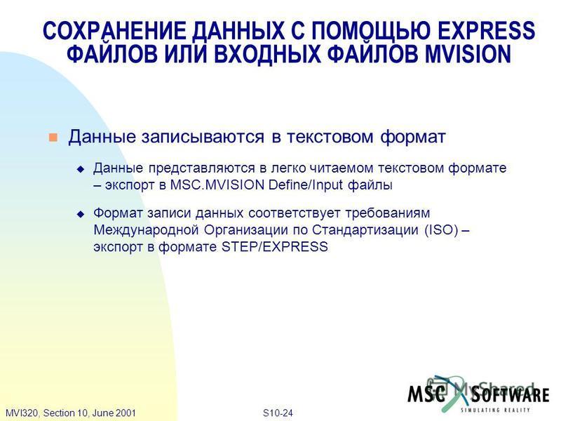 S10-24MVI320, Section 10, June 2001 СОХРАНЕНИЕ ДАННЫХ С ПОМОЩЬЮ EXPRESS ФАЙЛОВ ИЛИ ВХОДНЫХ ФАЙЛОВ MVISION Данные записываются в текстовом формат Данные представляются в легко читаемом текстовом формате – экспорт в MSC.MVISION Define/Input файлы Форма