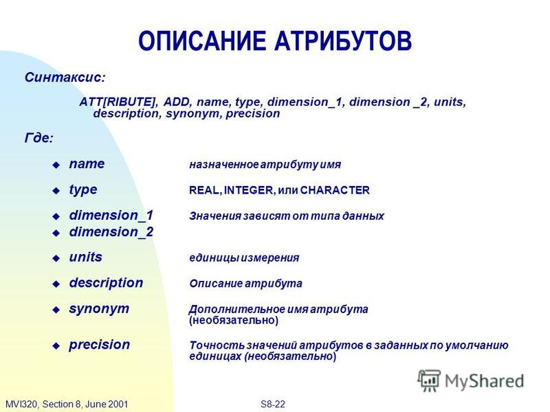 S8-22MVI320, Section 8, June 2001 ОПИСАНИЕ АТРИБУТОВ Синтаксис: ATT[RIBUTE], ADD, name, type, dimension_1, dimension _2, units, description, synonym, precision Где: name назначенное атрибуту имя type REAL, INTEGER, или CHARACTER dimension_1 Значения