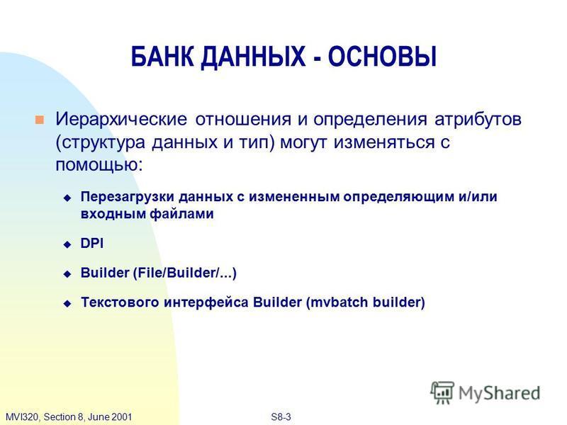 S8-3MVI320, Section 8, June 2001 Иерархические отношения и определения атрибутов (структура данных и тип) могут изменяться с помощью: u Перезагрузки данных с измененным определяющим и/или входным файлами DPI Builder (File/Builder/...) Текстового инте
