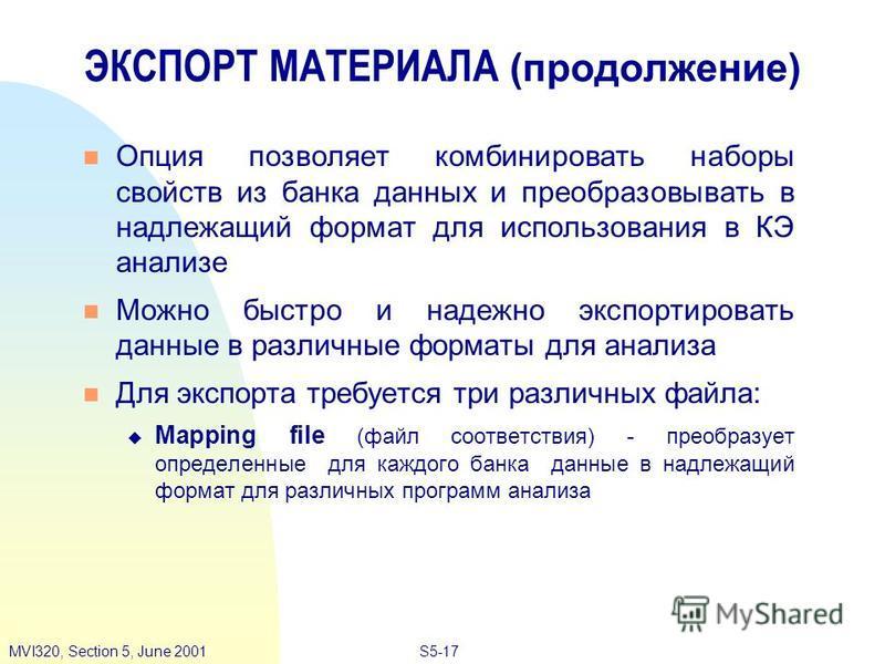 S5-17MVI320, Section 5, June 2001 ЭКСПОРТ МАТЕРИАЛА (продолжение) Опция позволяет комбинировать наборы свойств из банка данных и преобразовывать в надлежащий формат для использования в КЭ анализе Можно быстро и надежно экспортировать данные в различн