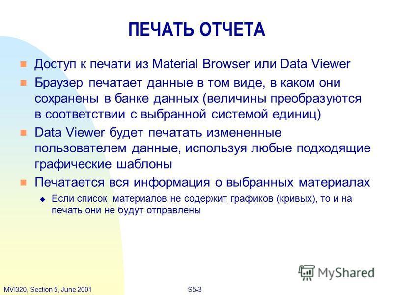 S5-3MVI320, Section 5, June 2001 ПЕЧАТЬ ОТЧЕТА Доступ к печати из Material Browser или Data Viewer Браузер печатает данные в том виде, в каком они сохранены в банке данных (величины преобразуются в соответствии с выбранной системой единиц) Data Viewe