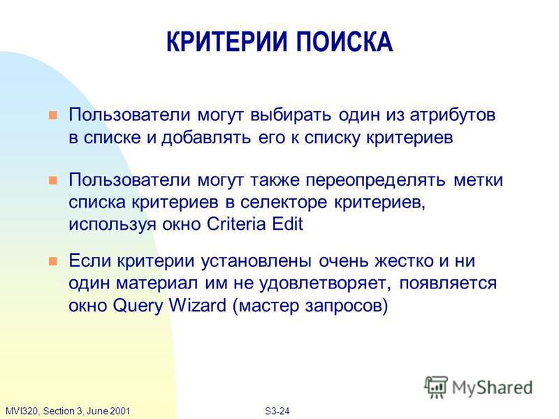 S3-24MVI320, Section 3, June 2001 КРИТЕРИИ ПОИСКА n Пользователи могут выбирать один из атрибутов в списке и добавлять его к списку критериев n Пользователи могут также переопределять метки списка критериев в селекторе критериев, используя окно Crite