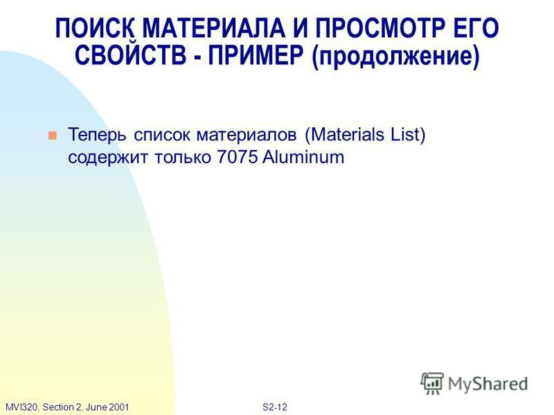 S2-12MVI320, Section 2, June 2001 ПОИСК МАТЕРИАЛА И ПРОСМОТР ЕГО СВОЙСТВ - ПРИМЕР (продолжение) Теперь список материалов (Materials List) содержит только 7075 Aluminum