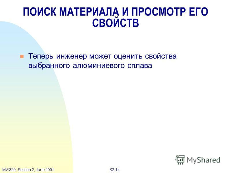 S2-14MVI320, Section 2, June 2001 ПОИСК МАТЕРИАЛА И ПРОСМОТР ЕГО СВОЙСТВ n Теперь инженер может оценить свойства выбранного алюминиевого сплава
