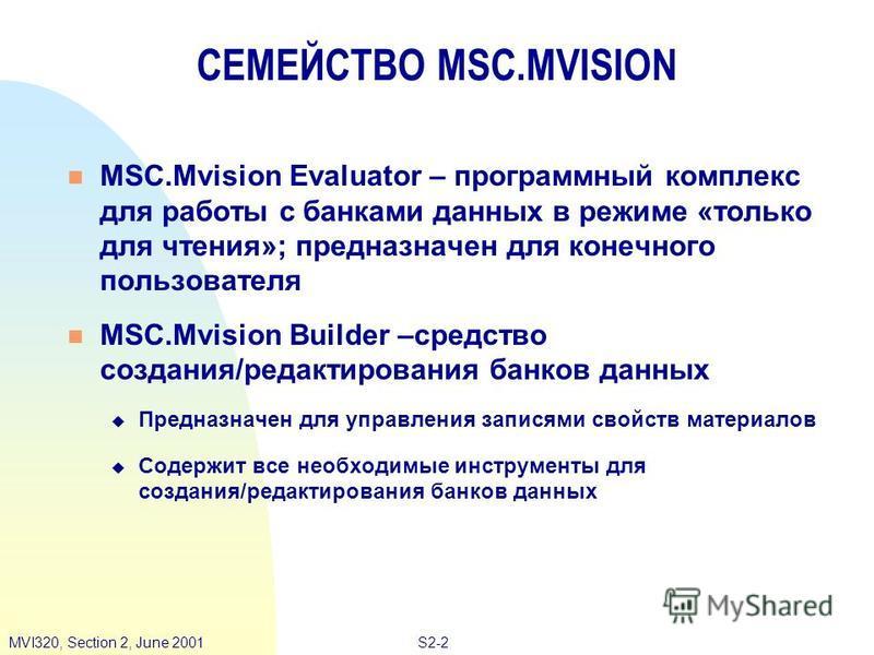 S2-2MVI320, Section 2, June 2001 СЕМЕЙСТВО MSC.MVISION MSC.Mvision Evaluator – программный комплекс для работы с банками данных в режиме «только для чтения»; предназначен для конечного пользователя MSC.Mvision Builder –средство создания/редактировани