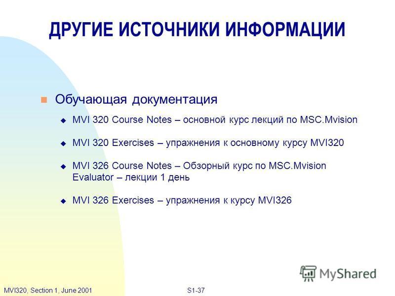 S1-37MVI320, Section 1, June 2001 ДРУГИЕ ИСТОЧНИКИ ИНФОРМАЦИИ n Обучающая документация u MVI 320 Course Notes – основной курс лекций по MSC.Mvision u MVI 320 Exercises – упражнения к основному курсу MVI320 u MVI 326 Course Notes – Обзорный курс по MS