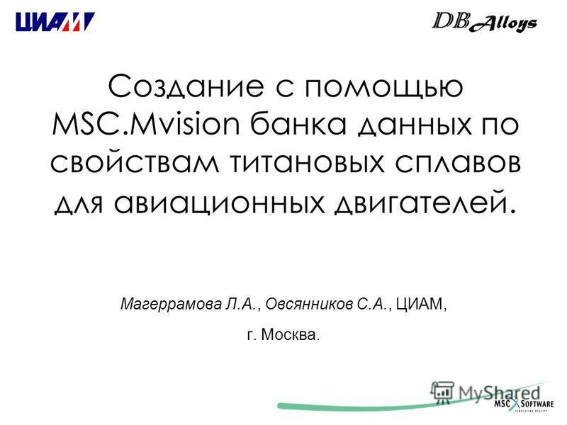 Создание с помощью MSC.Mvision банка данных по свойствам титановых сплавов для авиационных двигателей. Магеррамова Л.А., Овсянников С.А., ЦИАМ, г. Москва.