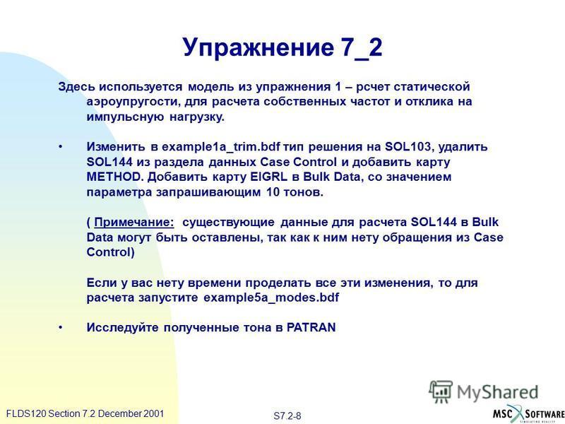 S7.2-8 FLDS120 Section 7.2 December 2001 Упражнение 7_2 Здесь используется модель из упражнения 1 – расчет статической аэроупругости, для расчета собственных частот и отклика на импульсную нагрузку. Изменить в example1a_trim.bdf тип решения на SOL103