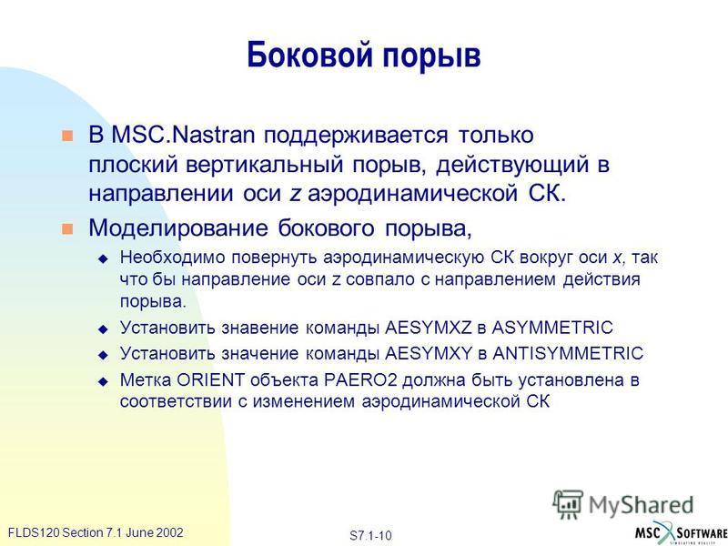 S7.1-10 FLDS120 Section 7.1 June 2002 Боковой порыв n В MSC.Nastran поддерживается только плоский вертикальный порыв, действующий в направлении оси z аэродинамической СК. n Моделирование бокового порыва, u Необходимо повернуть аэродинамическую СК вок