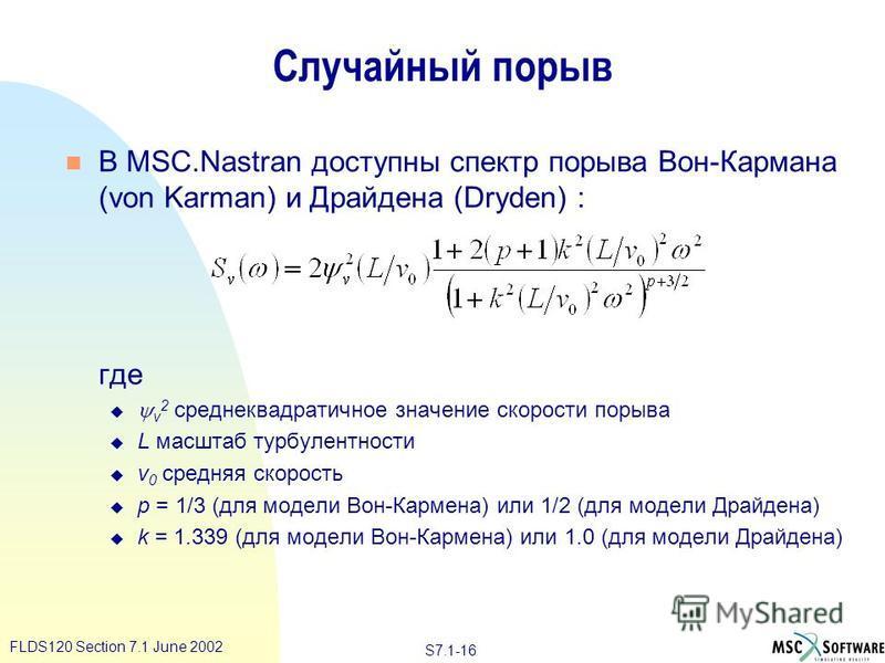 S7.1-16 FLDS120 Section 7.1 June 2002 Случайный порыв n В MSC.Nastran доступны спектр порыва Вон-Кармана (von Karman) и Драйдена (Dryden) : где v 2 среднеквадратичное значение скорости порыва u L масштаб турбулентности u v 0 средняя скорость u p = 1/