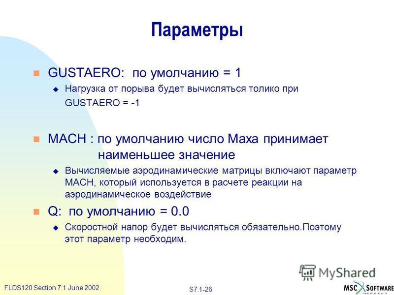 S7.1-26 FLDS120 Section 7.1 June 2002 Параметры n GUSTAERO: по умолчанию = 1 u Нагрузка от порыва будет вычисляться толико при GUSTAERO = -1 n MACH : по умолчанию число Маха принимает наименьшее значение u Вычисляемые аэродинамические матрицы включаю