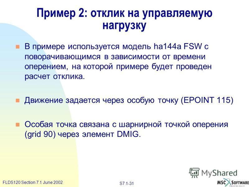 S7.1-31 FLDS120 Section 7.1 June 2002 Пример 2: отклик на управляемую нагрузку n В примере используется модель ha144a FSW с поворачивающимся в зависимости от времени оперением, на которой примере будет проведен расчет отклика. n Движение задается чер
