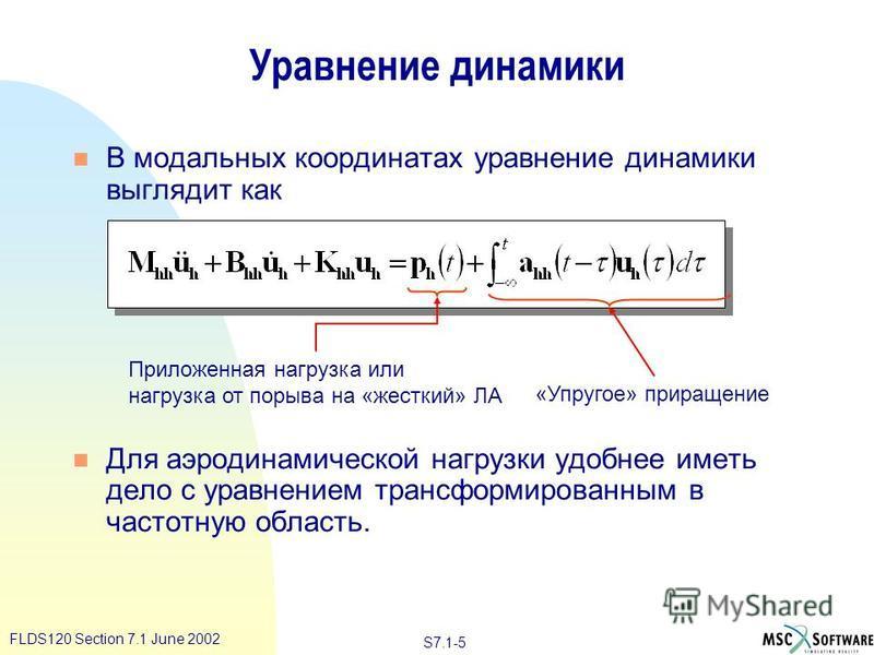 S7.1-5 FLDS120 Section 7.1 June 2002 Уравнение динамики n В модальных координатах уравнение динамики выглядит как n Для аэродинамической нагрузки удобнее иметь дело с уравнением трансформированным в частотную область. Приложенная нагрузка или нагрузк