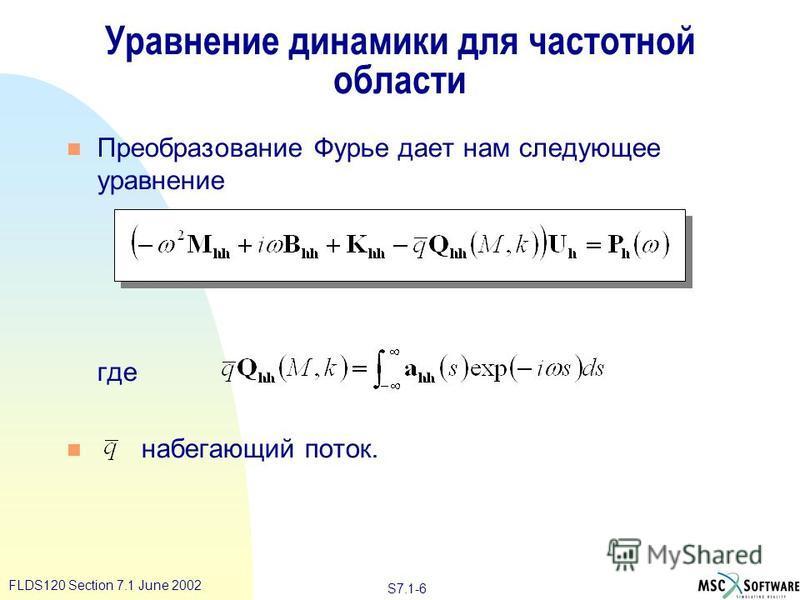 S7.1-6 FLDS120 Section 7.1 June 2002 Уравнение динамики для частотной области n Преобразование Фурье дает нам следующее уравнение где n набегающий поток.