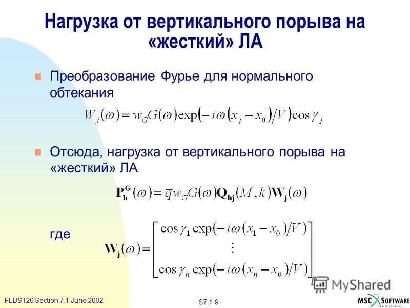 S7.1-9 FLDS120 Section 7.1 June 2002 Нагрузка от вертикального порыва на «жесткий» ЛА n Преобразование Фурье для нормального обтекания n Отсюда, нагрузка от вертикального порыва на «жесткий» ЛА где