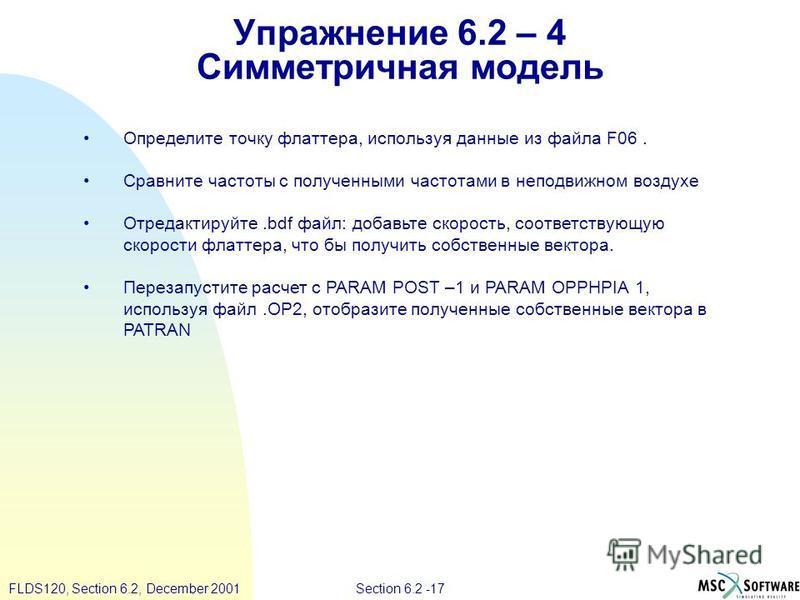 Section 6.2 -17FLDS120, Section 6.2, December 2001 Упражнение 6.2 – 4 Симметричная модель Определите точку флаттера, используя данные из файла F06. Сравните частоты с полученными частотами в неподвижном воздухе Отредактируйте.bdf файл: добавьте скоро