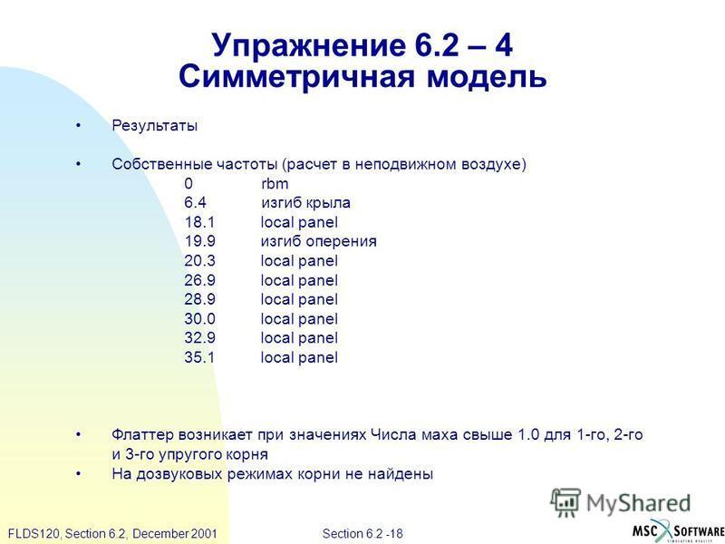 Section 6.2 -18FLDS120, Section 6.2, December 2001 Упражнение 6.2 – 4 Симметричная модель Результаты Собственные частоты (расчет в неподвижном воздухе) 0 rbm 6.4 изгиб крыла 18.1 local panel 19.9 изгиб оперения 20.3 local panel 26.9 local panel 28.9