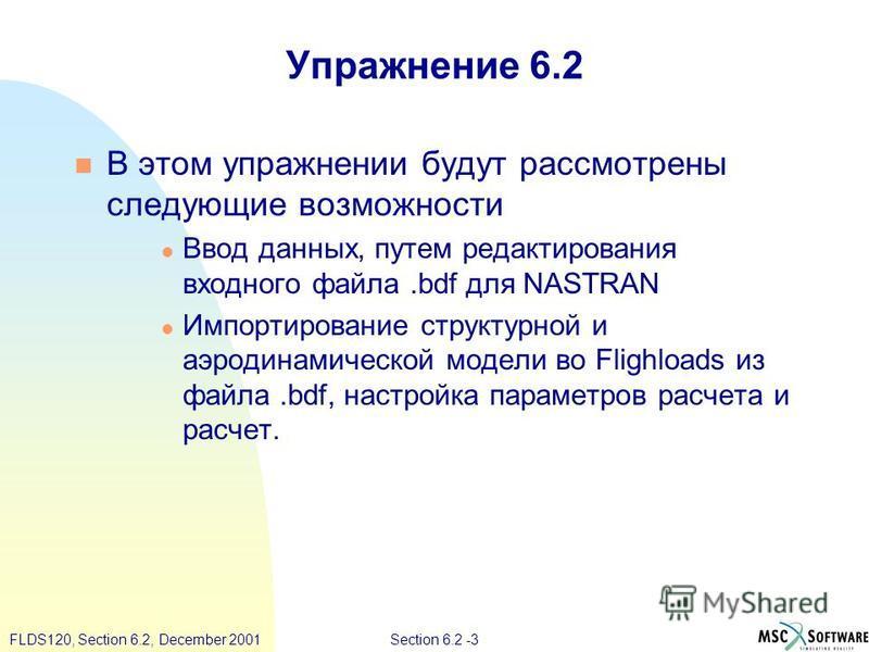 Section 6.2 -3FLDS120, Section 6.2, December 2001 Упражнение 6.2 В этом упражнении будут рассмотрены следующие возможности Ввод данных, путем редактирования входного файла.bdf для NASTRAN Импортирование структурной и аэродинамической модели во Flighl