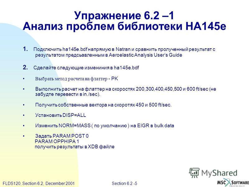 Section 6.2 -5FLDS120, Section 6.2, December 2001 Упражнение 6.2 –1 Анализ проблем библиотеки HA145e 1. Подключить ha145e.bdf напрямую в Natran и сравнить пролученный результат с результатом представленым в Aeroelastic Analysis Users Guide 2. Сделайт