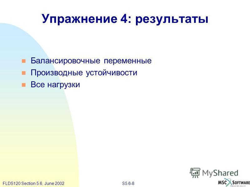 S5.6-8FLDS120 Section 5.6, June 2002 Упражнение 4: результаты Балансировочные переменные Производные устойчивости Все нагрузки