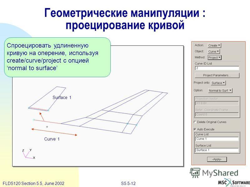 S5.5-12FLDS120 Section 5.5, June 2002 Геометрические манипуляции : проецирование кривой Спроецировать удлиненную кривую на оперение, используя create/curve/project с опцией normal to surface Curve 1 Surface 1