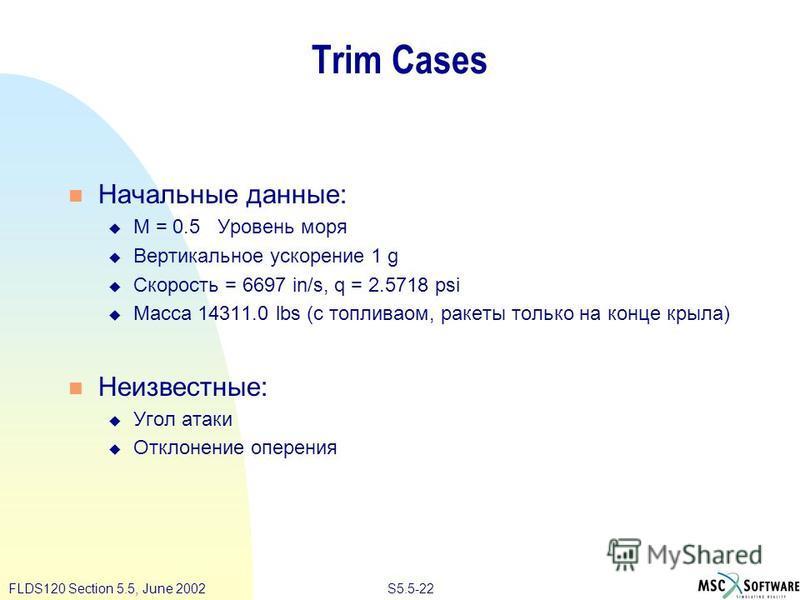 S5.5-22FLDS120 Section 5.5, June 2002 Trim Cases Начальные данные: M = 0.5 Уровень моря Вертикальное ускорение 1 g Скорость = 6697 in/s, q = 2.5718 psi Масса 14311.0 lbs (с топливаом, ракеты только на конце крыла) Неизвестные: Угол атаки Отклонение о