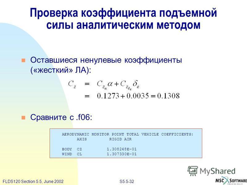 S5.5-32FLDS120 Section 5.5, June 2002 Проверка коэффициента подъемной силы аналитическим методом Оставшиеся ненулевые коэффициенты («жесткий» ЛА): Сравните с.f06: AERODYNAMIC MONITOR POINT TOTAL VEHICLE COEFFICIENTS: AXIS RIGID AIR BODY CZ 1.308248E-